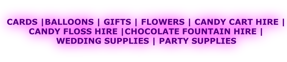 CARDS |BALLOONS | GIFTS | FLOWERS | CANDY CART HIRE |  CANDY FLOSS HIRE |CHOCOLATE FOUNTAIN HIRE |  WEDDING SUPPLIES | PARTY SUPPLIES