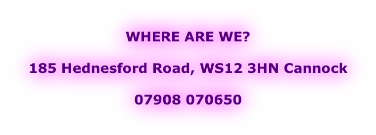 WHERE ARE WE?  185 Hednesford Road, WS12 3HN Cannock  07908 070650